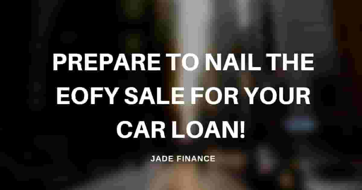 Prepare to Nail the EOFY Sale For Your Car Loan!