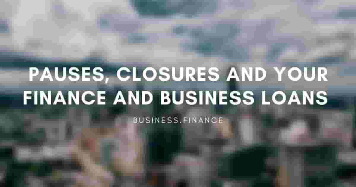Pauses, Closures and Your Finance and Business Loans